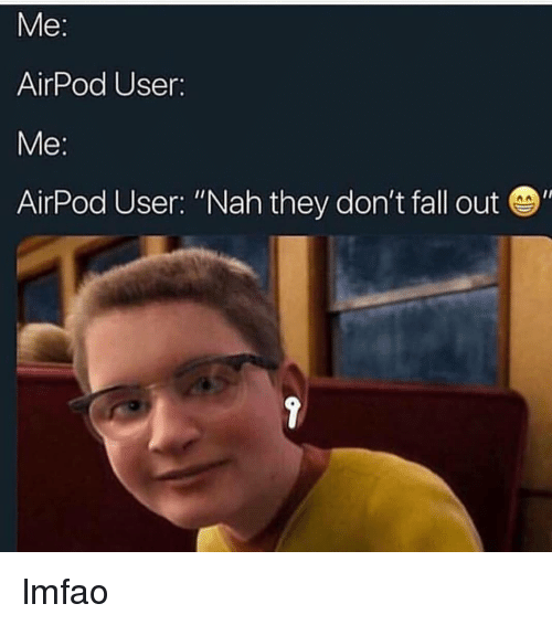 Me Airpod User E Airpod User Nah They Dont Fall Out Lmfao Fall