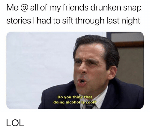 Friends, Lol, and Alcohol: Me @ all of my friends drunken snap  stories l had to sift through last night  Do you think that  doing alcohol is COO LOL
