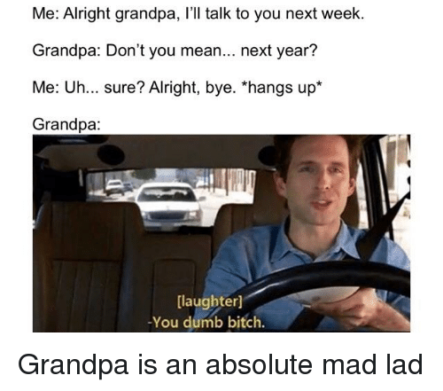 """Dumb, Reddit, and Grandpa: Me: Alright grandpa, I'll talk to you next week.  Grandpa: Don't you mean... next year?  Me: Uh... sure? Alright, bye. """"hangs up*  Grandpa:  laughter)  -You dumb bitch."""