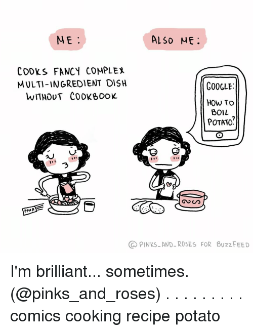 Complex, Google, and Memes: ME.  ALSD ME  COOKS FANCY COMPLEX  MULTI-INGREDIENT OISH  WITHOUT COOKBooK  GOOGLE  HOW TO  BOIL  POTATO?  づ  PINKSAND-ROSES FOR BUzzFEED I'm brilliant... sometimes. (@pinks_and_roses) . . . . . . . . . comics cooking recipe potato
