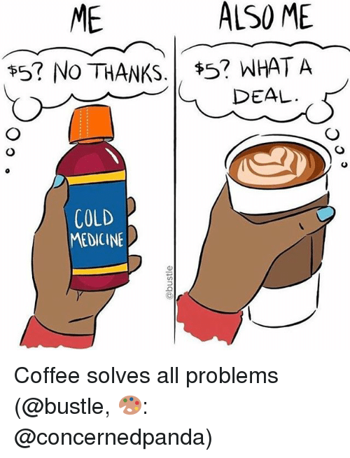 Memes, Coffee, and Cold: ME  ALSO ME  ts? NO THANKS  $5? WHAT A  DEAL  COLD  MEDICINE Coffee solves all problems (@bustle, 🎨: @concernedpanda)