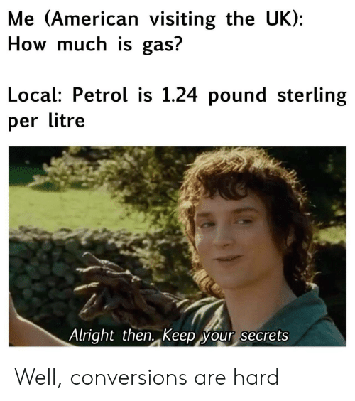 American, Alright, and How: Me (American visiting the UK):  How much is gas?  Local: Petrol is 1.24 pound sterling  per litre  Alright then. Keep your secrets Well, conversions are hard