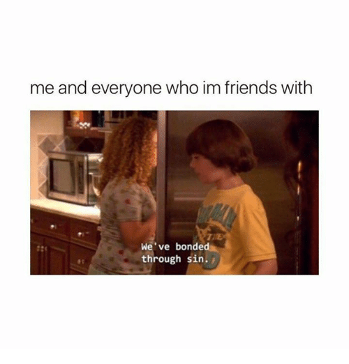 Me and Everyone Who Im Friends With TITE We've Bonded
