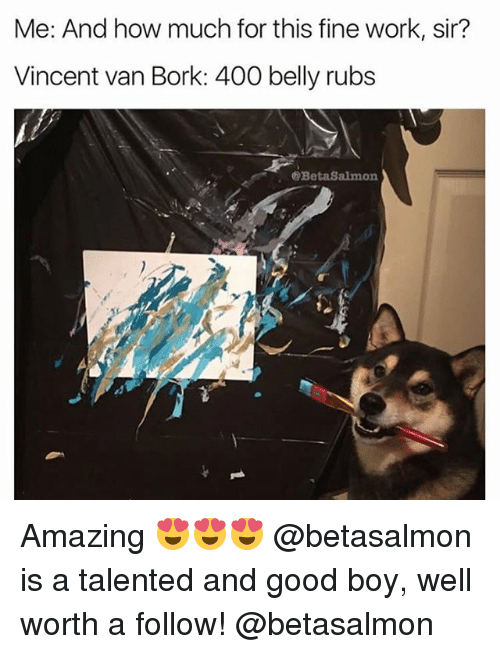 Memes, Work, and Good: Me: And how much for this fine work, sir?  Vincent van Bork: 400 belly rubs  @BetaSalmon Amazing 😍😍😍 @betasalmon is a talented and good boy, well worth a follow! @betasalmon