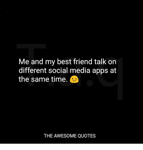 Me and My Best Friend Talk on Different Social Media Apps at the