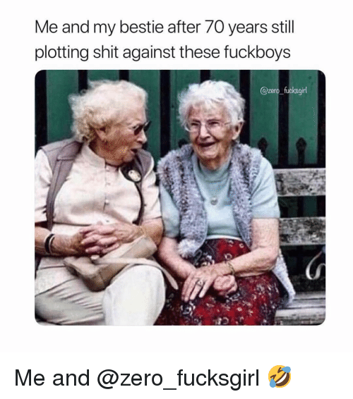 Shit, Zero, and Girl Memes: Me and my bestie after 70 years still  plotting shit against these fuckboys  @zero_fucksgirl Me and @zero_fucksgirl 🤣