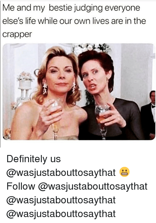 Definitely, Life, and Memes: Me and my bestie judging everyone  else's life while our own lives are in the  crapper Definitely us @wasjustabouttosaythat 😬 Follow @wasjustabouttosaythat @wasjustabouttosaythat @wasjustabouttosaythat