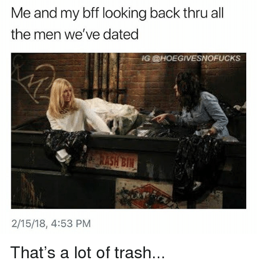 Trash, Girl Memes, and All The: Me and my bff looking back thru all  the men we've dated  IG @HOEGIVESNOFUCKS  2/15/18, 4:53 PM That's a lot of trash...