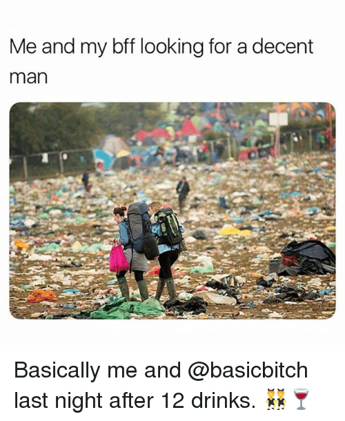 Girl Memes, Looking, and Man: Me and my bff looking for a decent  man  8! Basically me and @basicbitch last night after 12 drinks. 👯‍♂️🍷