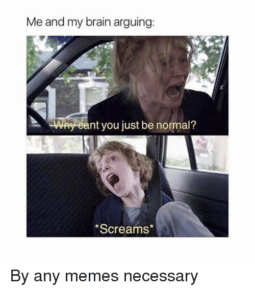 me and my brain arguing why eant you just be 13644454 me and my brain arguing why eant you just be normal? *screams* by