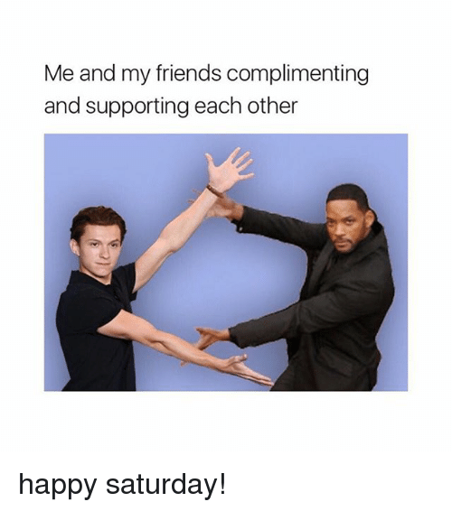 Friends, Happy, and Girl Memes: Me and my friends complimenting  and supporting each other happy saturday!