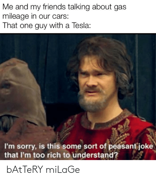 Cars, Friends, and Reddit: Me and my friends talking about gas  mileage in our cars:  That one guy with a Tesla:  I'm sorry, is this some sort of peasant joke  that I'm too rich to understand? bAtTeRY miLaGe