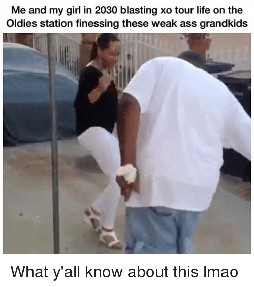 Ass, Funny, and Life: Me and my girl in 2030 blasting xo tour life on the  Oldies station finessing these weak ass grandkids What y'all know about this lmao