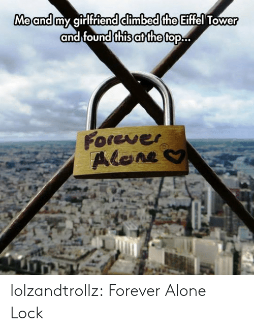 Being Alone, Tumblr, and Blog: Me and my girlfriend climbed the Eiffel Tower  and found this at the top..  Forever  Alene lolzandtrollz:  Forever Alone Lock