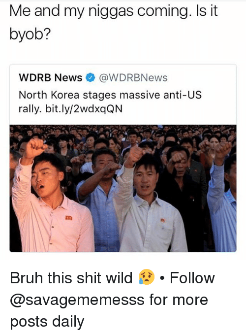 Bruh, Memes, and News: Me and my niggas coming. Is it  byob?  WDRB News@WDRBNews  North Korea stages massive anti-US  rally. bit.ly/2wdxqQN Bruh this shit wild 😥 • Follow @savagememesss for more posts daily