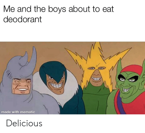 Me and the Boys About to Eat Deodorant Made With Mematic Delicious