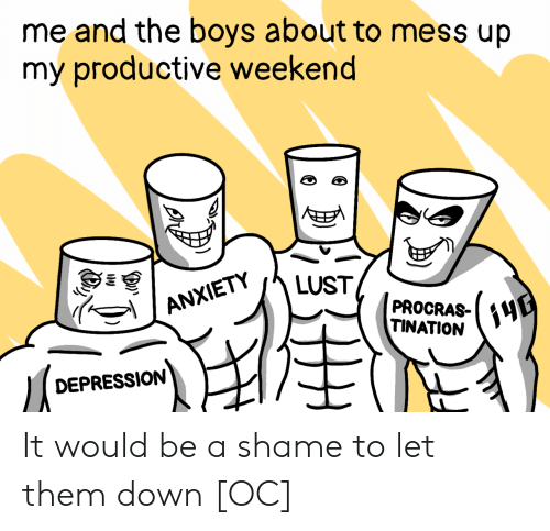 Anxiety, Depression, and Boys: me and the boys about to mess up  my productive weekend  E  LUST  ANXIETY  PROCRAS-  TINATION  DEPRESSION  (3 It would be a shame to let them down [OC]