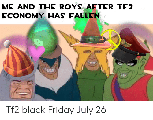 Black Friday, Friday, and Black: ME AND THE BOYS AFTER TF2  ECONOMY HAS FALLEN Tf2 black Friday July 26