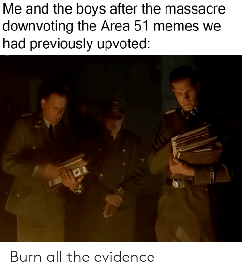 Memes, All The, and Boys: Me and the boys after the massacre  downvoting the Area 51 memes we  had previously upvoted: Burn all the evidence