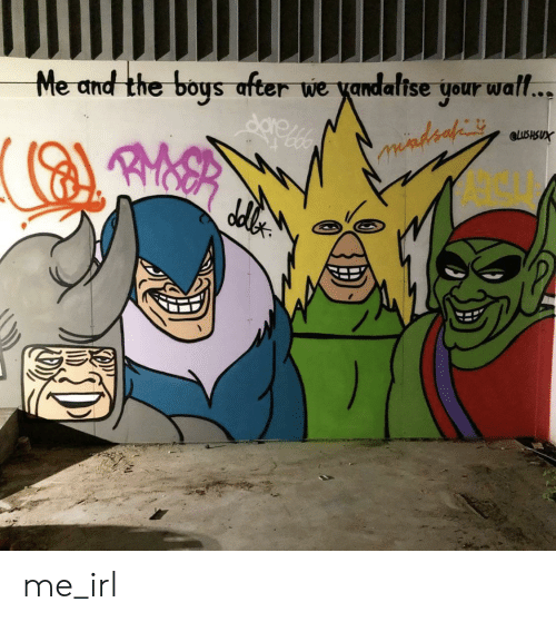 Irl, Me IRL, and Boys: Me and the boys after we yandalise your wal..  eLUSHSUX me_irl