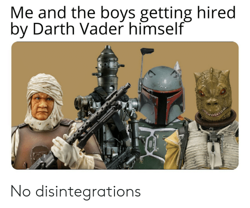 Darth Vader, Boys, and Darth: Me and the boys getting hired  by Darth Vader himself No disintegrations