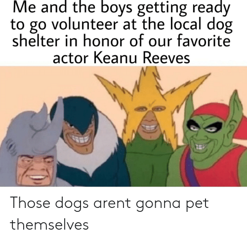 Dogs, Boys, and Keanu Reeves: Me and the boys getting ready  to go volunteer at the local dog  shelter in honor of our favorite  actor Keanu Reeves Those dogs arent gonna pet themselves