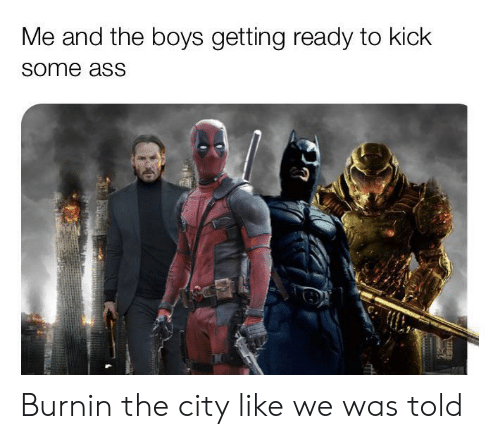 Ass, Reddit, and Boys: Me and the boys getting ready to kick  some ass Burnin the city like we was told