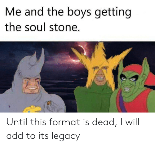 Reddit, Legacy, and Boys: Me and the boys getting  the soul stone Until this format is dead, I will add to its legacy