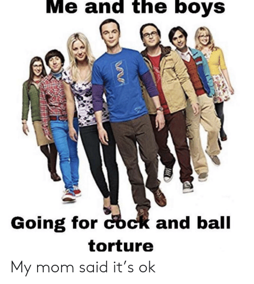 Dank Memes, Mom, and Boys: Me and the boys  Going for cock and ball  tortuure My mom said it's ok