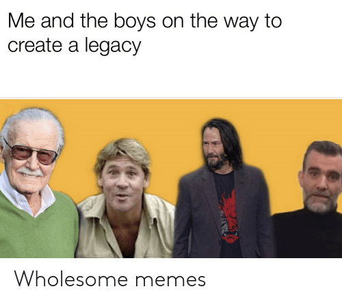 Memes, Legacy, and Dank Memes: Me and the boys on the way to  create a legacy Wholesome memes