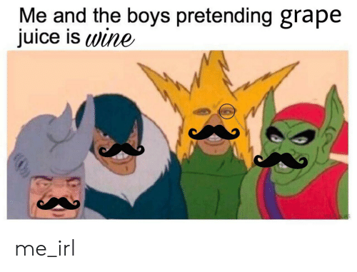 Juice, Wine, and Irl: Me and the boys pretending grape  juice is wine  YOUR ALAS  boooco0000 me_irl