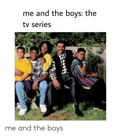 Me And The Boys The Tv Series Me And The Boys Boys Meme On Me Me