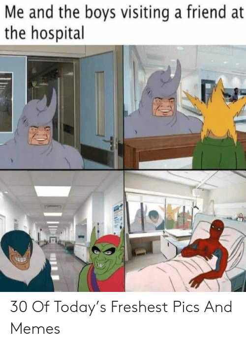 Memes, Hospital, and Today: Me and the boys visiting a friend at  the hospital 30 Of Today's Freshest Pics And Memes