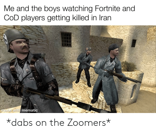 The Dab, Iran, and Dank Memes: Me and the boys watching Fortnite and  COD players getting killed in Iran  made with mematic *dabs on the Zoomers*
