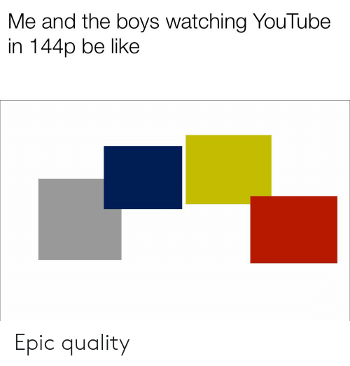 Me and the Boys Watching YouTube in 144p Be Like Epic Quality | Be
