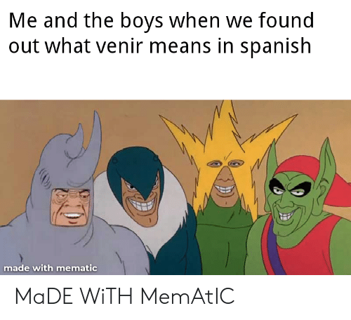 Reddit, Spanish, and Boys: Me and the boys when we found  out what venir means in spanish  made with mematic MaDE WiTH MemAtIC