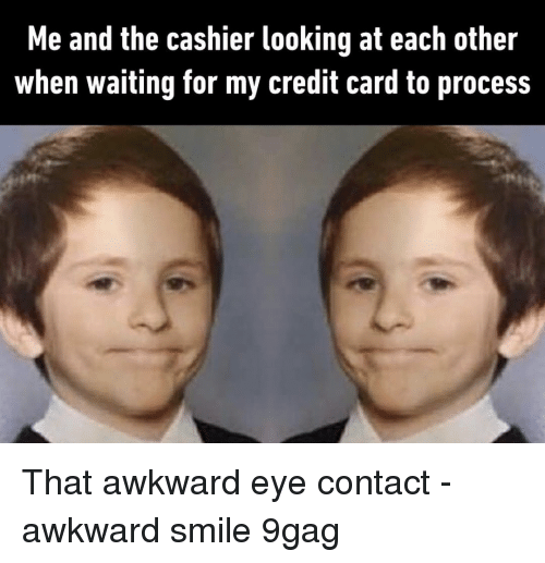9gag, Memes, and Awkward: Me and the cashier looking at each other  when waiting for my credit card to process That awkward eye contact⠀ -⠀ awkward smile 9gag