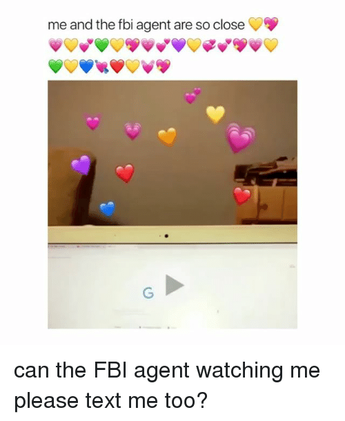 Fbi, Text, and Girl Memes: me and the fbi agent are so close can the FBI agent watching me please text me too?