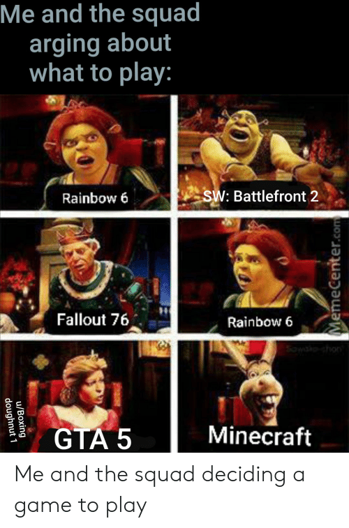 Boxing, Minecraft, and Squad: Me and the squad  arging about  what to play:  SW: Battlefront 2  Rainbow 6  Fallout 76  Rainbow 6  shon  Minecraft  GTA 5  MemeCenter.com  u/Boxing  doughnut 1 Me and the squad deciding a game to play