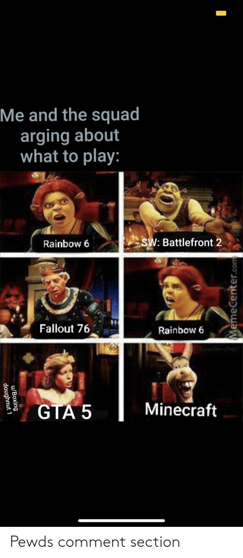 Boxing, Minecraft, and Squad: Me and the squad  arging about  what to play:  SW: Battlefront 2  Rainbow 6  Fallout 76  Rainbow 6  Minecraft  GTA 5  MemeCenter.com  u/Boxing  doughnut 1 Pewds comment section