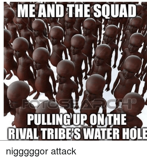 ME AND THE SQUAD PULLING UP ONTHE RIVAL TRIBE'S WATER HOLE