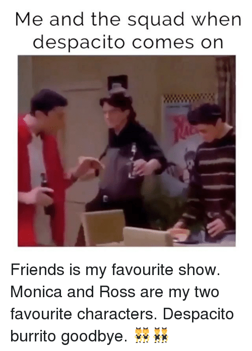 Friends, Squad, and Girl Memes: Me and the squad when  despacito comes on Friends is my favourite show. Monica and Ross are my two favourite characters. Despacito burrito goodbye. 👯👯‍♂️