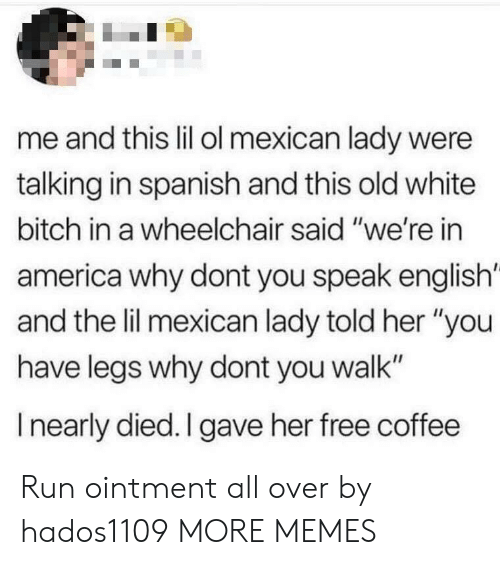 "America, Bitch, and Dank: me and this lil ol mexican lady were  talking in spanish and this old white  bitch in a wheelchair said ""we're in  america why dont you speak english'  and the lil mexican lady told her ""you  have legs why dont you walk""  I nearly died. I gave her free coffee Run ointment all over by hados1109 MORE MEMES"