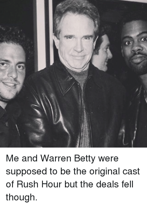 Memes, Rush Hour, and Rush: Me and Warren Betty were supposed to be the original cast of Rush Hour but the deals fell though.