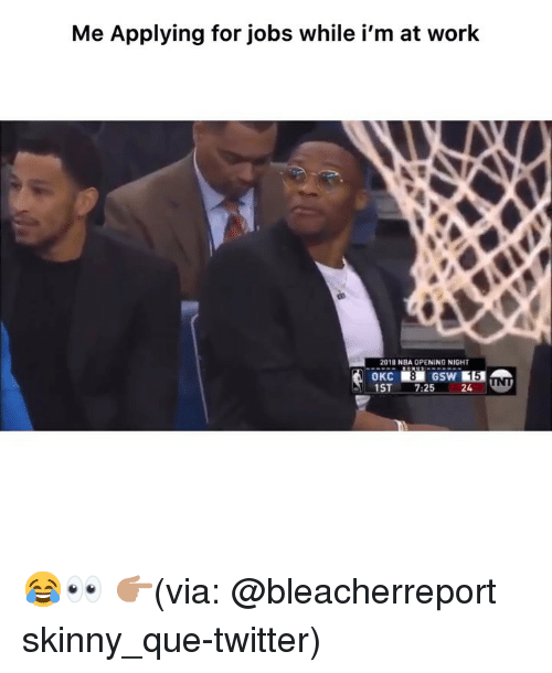 Funny, Nba, and Skinny: Me Applying for jobs while i'm at work  2018 NBA OPENING NIGHT  OKC  1ST 7:25 24 😂👀 👉🏽(via: @bleacherreport skinny_que-twitter)