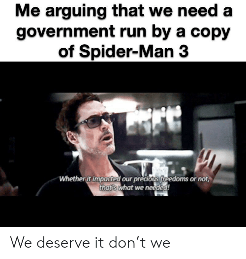 Precious, Run, and Spider: Me arguing that we need a  government run by a copy  of Spider-Man 3  Whether it impacted our precious fireedoms or not,  that's what we needed! We deserve it don't we