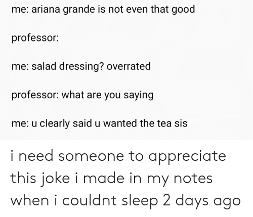 Ariana Grande, Appreciate, and Good: me: ariana grande is not even that good  professor:  me: salad dressing? overrated  professor: what are you saying  me: u clearly said u wanted the tea sis i need someone to appreciate this joke i made in my notes when i couldnt sleep 2 days ago