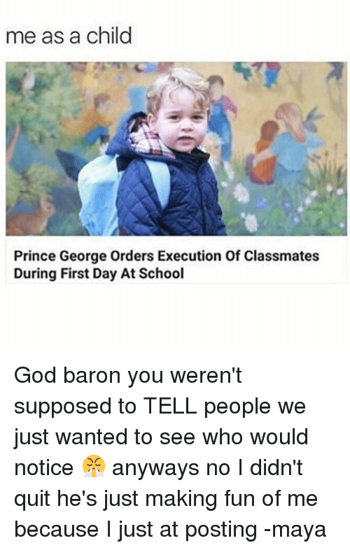 God, Memes, and Prince: me as a child  Prince George Orders Execution Of Classmates  During First Day At School God baron you weren't supposed to TELL people we just wanted to see who would notice 😤 anyways no I didn't quit he's just making fun of me because I just at posting -maya