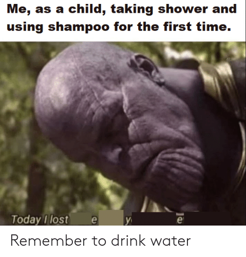 Shower, Lost, and Time: Me, as a child, taking shower and  using shampoo for the first time.  Today I lost e Remember to drink water