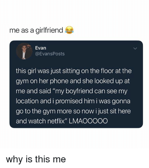 """Gym, Netflix, and Phone: me as a girlfriend  Evan  @EvansPosts  this girl was just sitting on the floor at the  gym on her phone and she looked up at  me and said """"my boyfriend can see my  location and i promised him i was gonna  go to the gym more so nowi just sit here  and watch netflix"""" LMAOOOOO why is this me"""